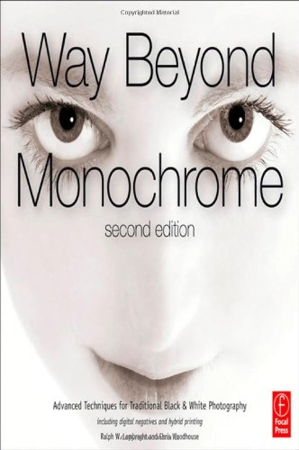 Way Beyond Monochrome 2e: Advanced Techniques for Traditional Black & White Photography including digital negatives and hybrid printing