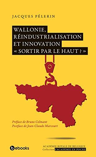 Wallonie, réindustrialisation et innovation: « Sortir par le haut ? »
