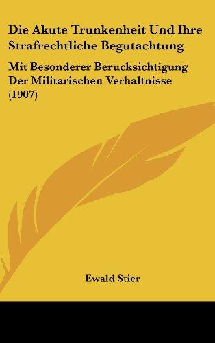 Die Akute Trunkenheit Und Ihre Strafrechtliche Begutachtung: Mit Besonderer Berucksichtigung Der Militarischen Verhaltnisse (1907)