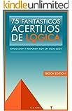 75 fantásticos acertijos de lógica: Explicación y respuesta con un solo click (Spanish Edition)