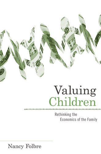 Valuing Children: Rethinking the Economics of the Family (The Family and Public Policy)