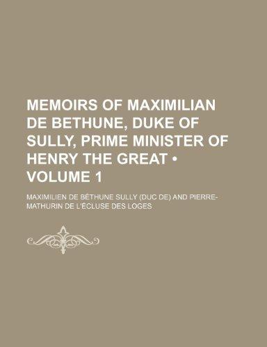 Memoirs of Maximilian de Bethune, Duke of Sully, Prime Minister of Henry the Great (Volume 1)