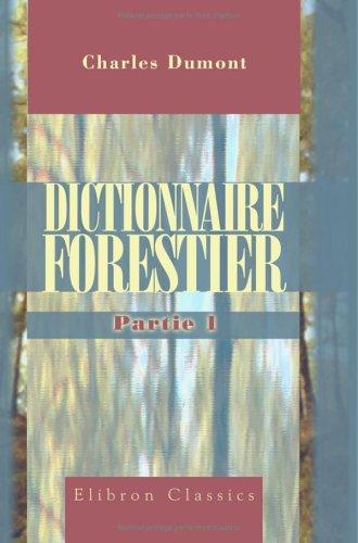Dictionnaire forestier, contenant le texte ou l'analyse des lois et instructions relatives à l'administration des Forêts, avec les formules des différens ... et de la Physique appliqués etc: Partie 1