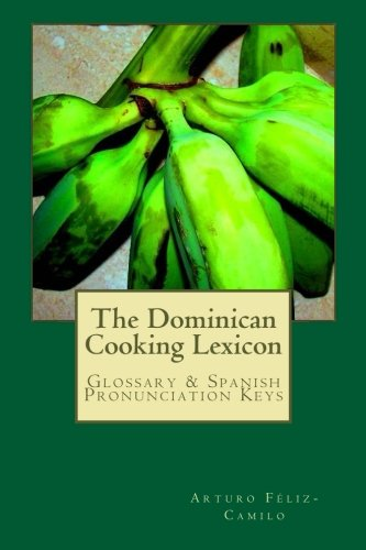 The Dominican Cooking Lexicon: Glossary & Spanish Pronunciation Keys by Arturo Féliz-Camilo