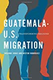 Guatemala-U.S. Migration: Transforming Regions