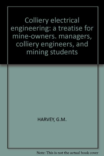 Colliery Electrical Engineering: A Treatise For Mine-Owners. Managers, Colliery Engineers, And Mining Students