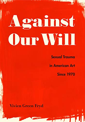 Against Our Will Sexual Trauma in American Art Since 1970 [Fryd, Vivien Green] (Tapa Dura)
