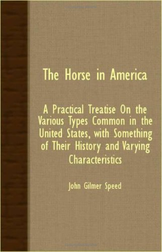 The Horse In America; A Practical Treatise On The Various Types Common In The United States, With Something Of Their History And Varying Characteristics