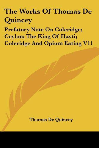 The Works Of Thomas De Quincey: Prefatory Note On Coleridge; Ceylon; The King Of Hayti; Coleridge And Opium Eating V11