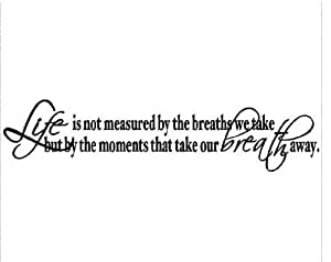 LIFE IS NOT MEASURED BY THE BREATHS WE TAKE, BUT BY THE MOMENTS THAT TAKE OUR...
