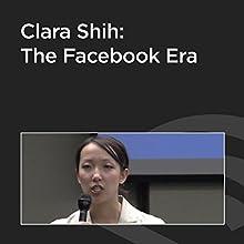 Clara Shih: The Facebook Era  by Clara Shih Narrated by Clara Shih