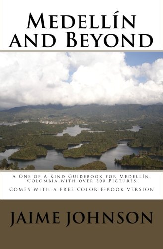 Medellín and Beyond: A One of A Kind Guidebook to Medellín, Colombia with over 300 Pictures, COMES WITH FREE E-BOOK VERSION