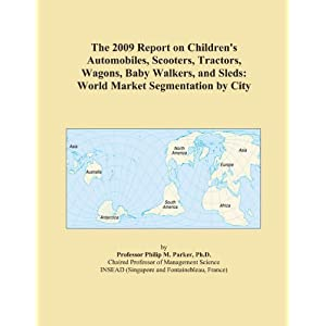The 2009 Report on Children's Automobiles, Scooters, Tractors, Wagons, Ba|||Walkers, and Sleds: World Market Segmentation City