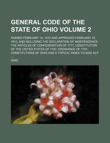 General code of the state of Ohio Volume 2 ; passed February 14, 1910 and approved February 15, 1910, and including the Declaration of Independence, ... States of 1787, Ordinance of 1787, const