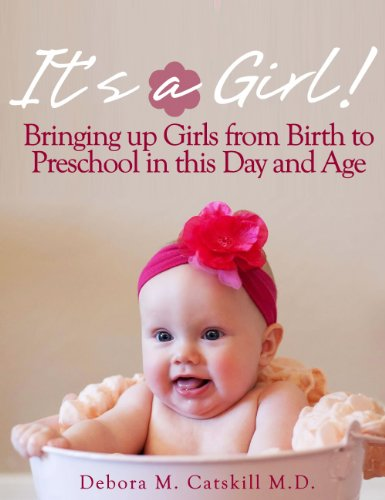 Debora M. Catskill M.D. - It's a Girl! Bringing up Girls from Birth to Preschool in this Day and Age (English Edition)