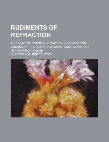 Rudiments of Refraction; A Reprint of a Series of Papers on Refraction Originally Printed in Physician's Drug News and Office Practitioner
