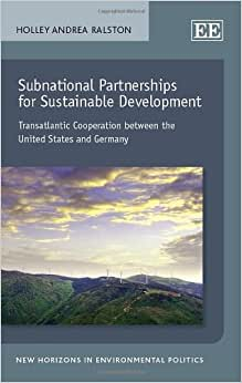 Subnational Partnerships For Sustainable Development: Transatlantic Cooperation Between The United States And Germany (New Horizons In Environmental Politics Series)