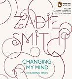 Zadie Smith Changing My Mind: Occasional Essays