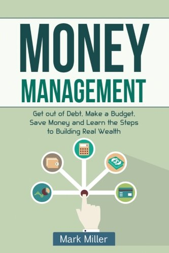 Money Management: Get Out of Debt, Make a Budget, Save Money and Learn the Steps to Building Real Wealth