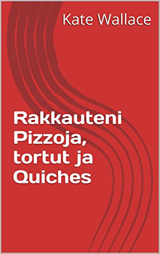 Rakkauteni Pizzoja, tortut ja Quiches (Finnish Edition) by Kate Wallace