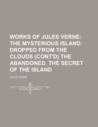 Works of Jules Verne (Volume 6); The Mysterious Island Dropped From the Clouds (Cont'd) the Abandoned. the Secret of the Island
