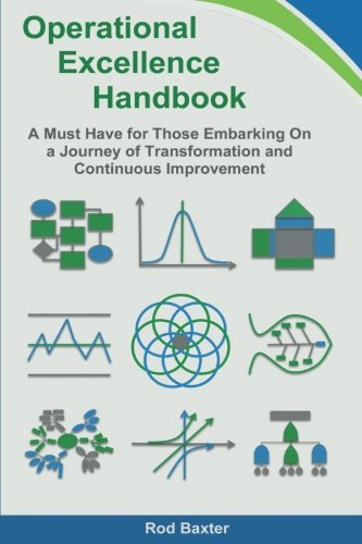 Operational Excellence Handbook: A Must Have for Those Embarking On a Journey of Transformation and Continuous Improvement, by Rod Baxter