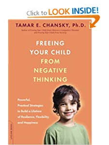 Freeing Your Child from Negative Thinking: Powerful, Practical Strategies to Build a Lifetime of Resilience, Flexibility, and Happiness [Paperback] — by Tamar E. Chansky