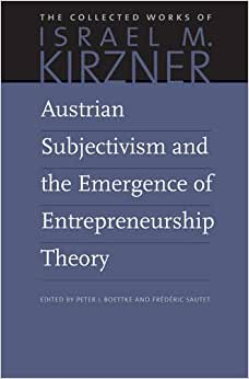Austrian Subjectivism And The Emergence Of Entrepreneurship Theory (The Collected Works Of Israel M. Kirzner)