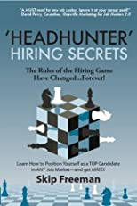 'Headhunter' Hiring Secrets: The Rules of the Hiring Game Have Changed . . . Forever!