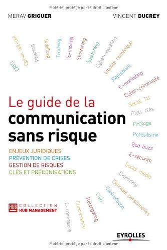 Le guide de la communication sans risque. Enjeux juridiques. Prévention de crises. Gestion de risques. Clés et préconisations.