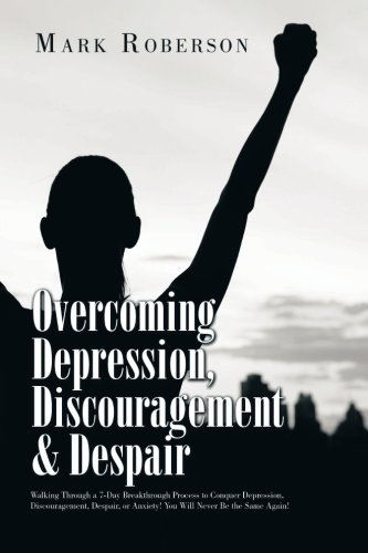Overcoming Depression, Discouragement & Despair: Walking Through a 7-Day Breakthrough Process to Conquer Depression, Discouragement, Despair, or Anxiety! You Will Never Be the Same Again! PDF