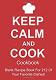 Keep Calm And Cook Cookbook: Blank Recipe Book For 212 Of Your Favorite Dishes!