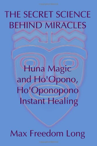 The Secret Science Behind Miracles: Huna Magic and Ho'Opono, Ho'Oponopono Instant Healing