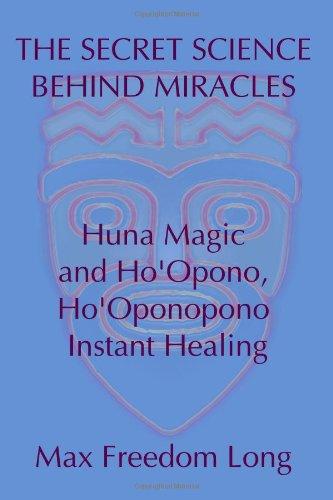 The Secret Science Behind Miracles: Huna Magic And Ho'Opono, Ho'Oponopono Instant Healing