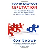 How to Build Your Reputation: The Secrets of Becoming the Go to Professional in a Crowded Marketplaceby Rob Brown