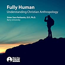 Fully Human: Understanding Christian Anthropology Lecture by Sr. Sara Fairbanks OP PhD Narrated by Sr. Sara Fairbanks OP PhD