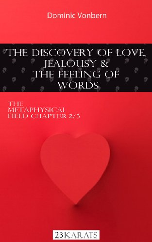 THE DISCOVERY OF LOVE,  JEALOUSY AND  THE FEELING OF  WORDS (The Metaphysical Field:During The Reign Of Chaos)
