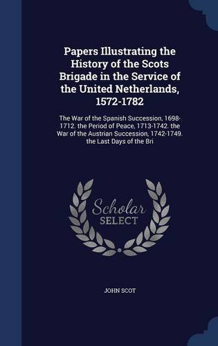 Papers Illustrating the History of the Scots Brigade in the Service of the United Netherlands, 1572-1782: The War of the Spanish Succession, ... 1742-1749. the Last Days of the Bri