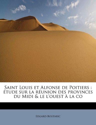 Saint Louis et Alfonse de Poitiers: étude sur la réunion des provinces du Midi & le l'ouest à la co