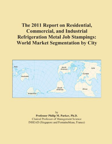 The 2011 Report on Residential, Commercial, and Industrial Refrigeration Metal Job Stampings: World Market Segmentation by City