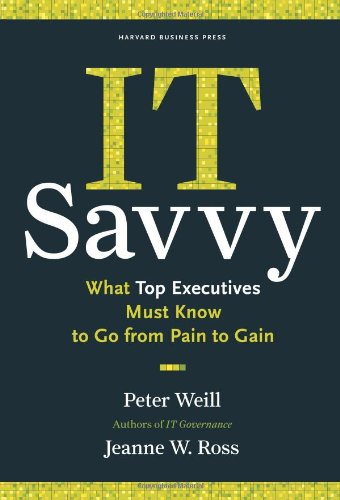 IT Savvy: What Top Executives Must Know to Go from Pain...