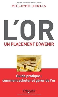 L'or, un placement d'avenir. Guide pratique : comment acheter et gérer de l'or. par Philippe Herlin