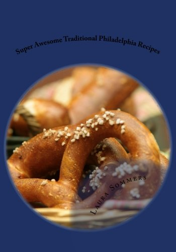 Super Awesome Traditional Philadelphia Recipes: A Cookbook for Recipes from Philadelphia, Pennsylvania (Cooking Around the World) (Volume 6) by Laura Sommers