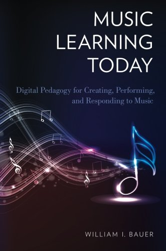 Music Learning Today: Digital Pedagogy for Creating, Performing, and Responding to Music