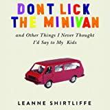 Don't Lick the Minivan: And Other Things I Never Thought I'd Say to My Kids ~ Leanne Shirtliffe