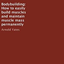 Bodybuilding: How to Easily Build Muscles and Maintain Muscle Mass Permanently | Livre audio Auteur(s) : Arnold Yates Narrateur(s) : Kevin Theis