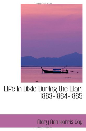 Life in Dixie During the War: 1863,1864,1865
