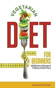 Vegetarian: Vegetarian Diet For Beginners: 100 Delicious Recipes And 8 Weeks Of Diet Plans (Vegetarian Diet, Vegetarian Diet For Beginners, Vegetarian ... Cookbook, Vegan, Clean Eating, Raw Diet)