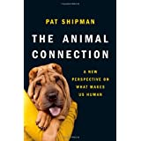 The Animal Connection: A New Perspective on What Makes Us Human ~ Pat Shipman