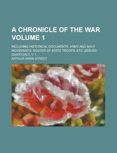 A Chronicle of the War (Volume 1); Including Historical Documents, Army and Navy Movements, Roster of State Troops, Etc. [Issued Quarterly, V. 1